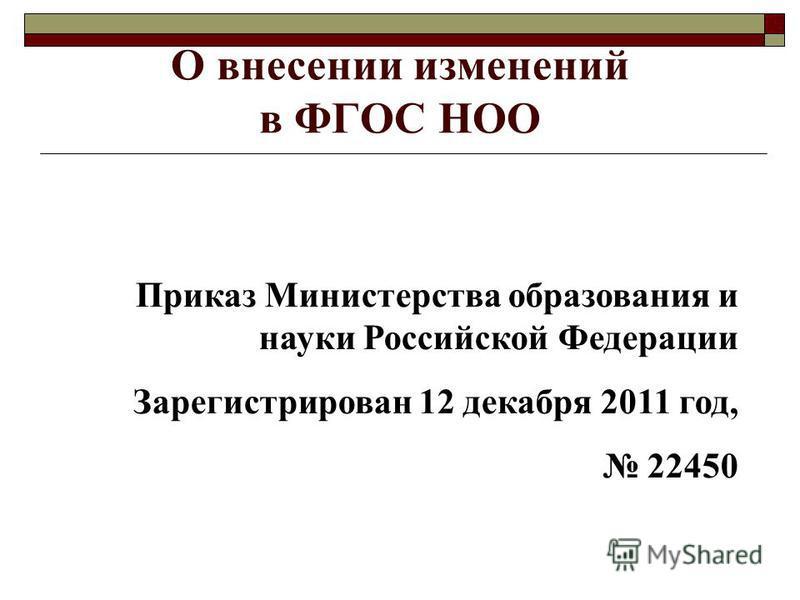 О внесении изменений в ФГОС НОО Приказ Министерства образования и науки Российской Федерации Зарегистрирован 12 декабря 2011 год, 22450