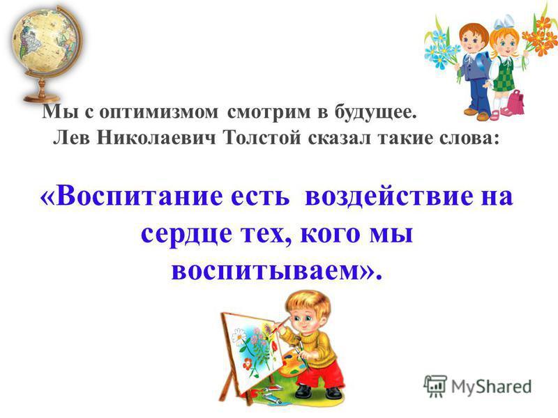 Мы с оптимизмом смотрим в будущее. Ведь еще Лев Николаевич Толстой сказал такие слова: «Воспитание есть воздействие на сердце тех, кого мы воспитываем».