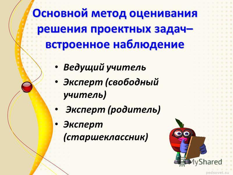 Основной метод оценивания решения проектных задач– встроенное наблюдение Ведущий учитель Эксперт (свободный учитель) Эксперт (родитель) Эксперт (старшеклассник)