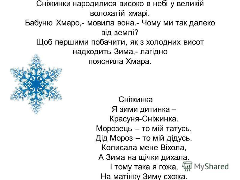 Сніжинки народилися високо в небі у великій волохатій хмарі. Бабуню Хмаро,- мовила вона.- Чому ми так далеко від землі? Щоб першими побачити, як з холодних висот надходить Зима,- лагідно пояснила Хмара. Сніжинка Я зими дитинка – Красуня-Сніжинка. Мор