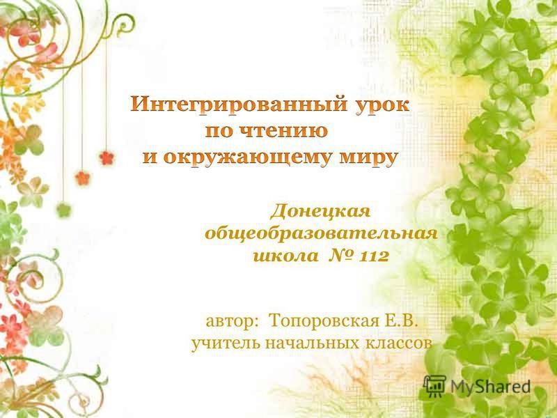 Донецкая общеобразовательная школа 112 автор: Топоровская Е.В. учитель начальных классов