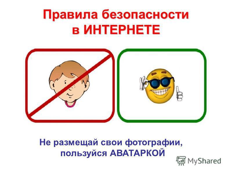 Правила безопасности в ИНТЕРНЕТЕ Не размещай свои фотографии, пользуйся АВАТАРКОЙ