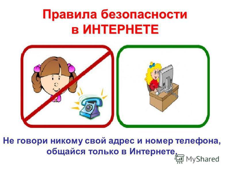 Правила безопасности в ИНТЕРНЕТЕ Не говори никому свой адрес и номер телефона, общайся только в Интернете.