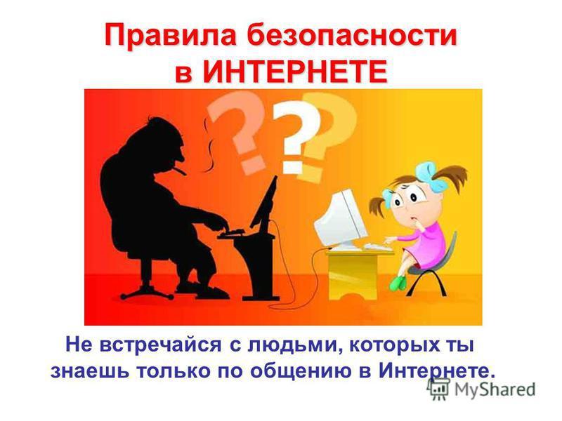 Правила безопасности в ИНТЕРНЕТЕ Не встречайся с людьми, которых ты знаешь только по общению в Интернете.