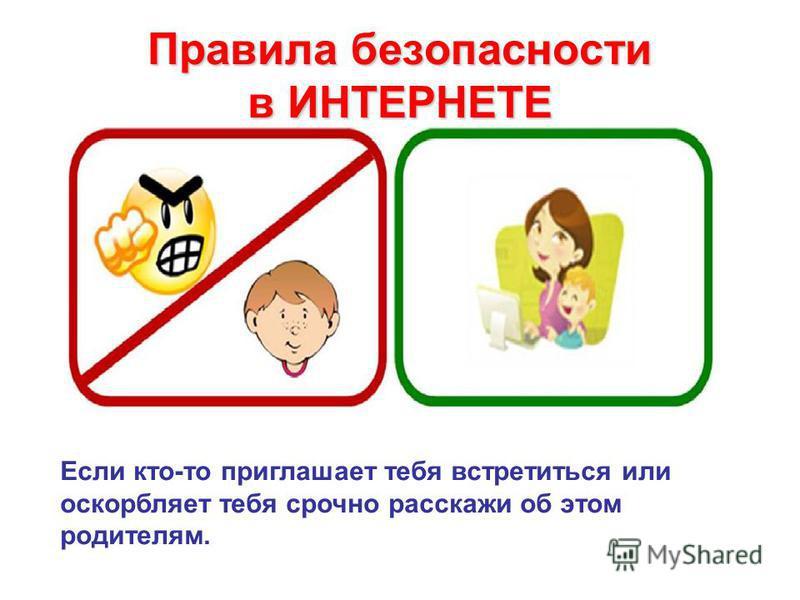 Правила безопасности в ИНТЕРНЕТЕ Если кто-то приглашает тебя встретиться или оскорбляет тебя срочно расскажи об этом родителям.