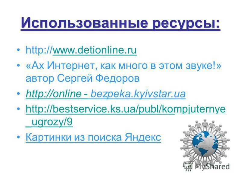 Использованные ресурсы: http://www.detionline.ruwww.detionline.ru «Ах Интернет, как много в этом звуке!» автор Сергей Федоров http://online - bezpeka.kyivstar.uahttp://online - http://bestservice.ks.ua/publ/kompjuternye _ugrozy/9http://bestservice.ks