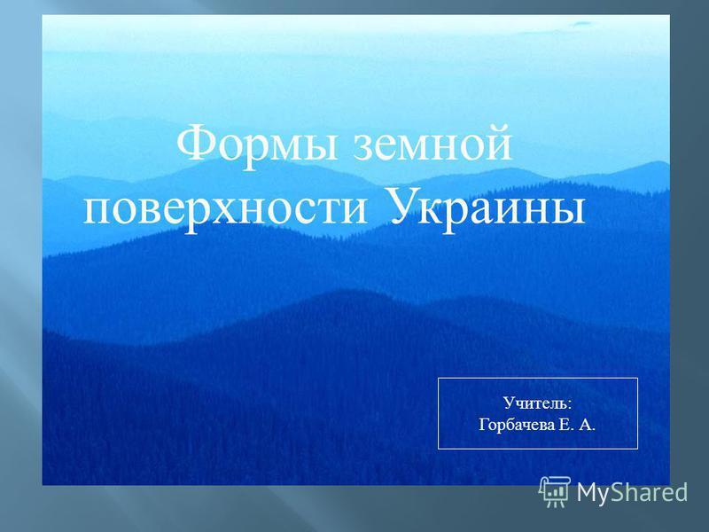 Формы земной поверхности Украины Учитель: Горбачева Е. А.