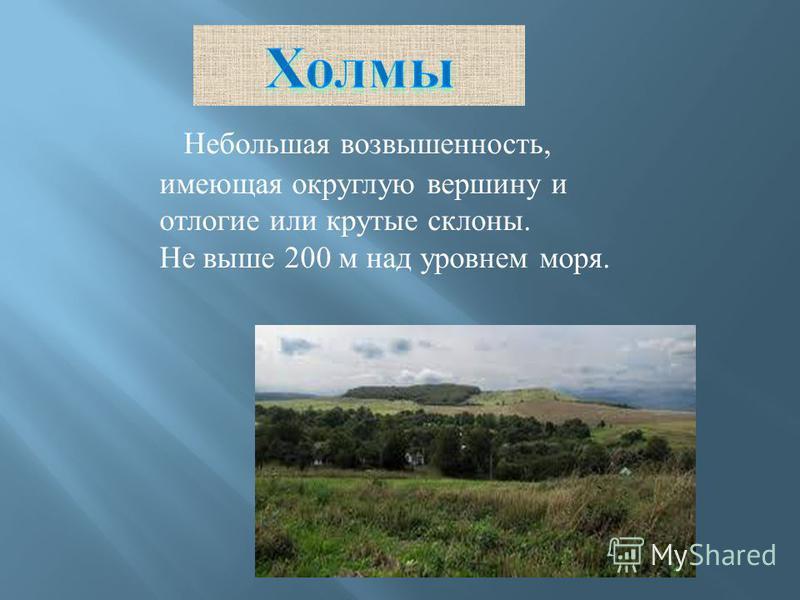 Небольшая возвышенность, имеющая округлую вершину и отлогие или крутые склоны. Не выше 200 м над уровнем моря.