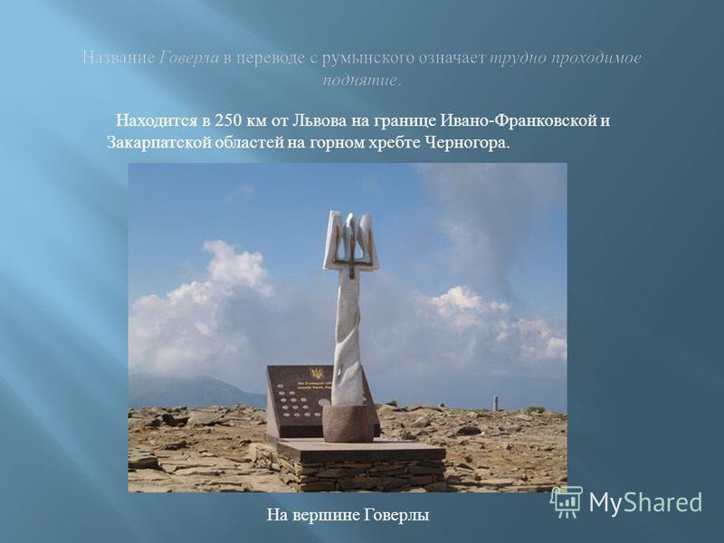 Находится в 250 км от Львова на границе Ивано-Франковской и Закарпатской областей на горном хребте Черногора. На вершине Говерлы