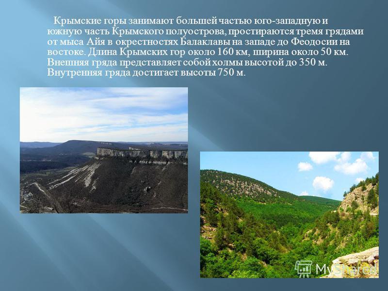 Крымские горы занимают большей частью юго - западную и южную часть Крымского полуострова, простираются тремя грядами от мыса Айя в окрестностях Балаклавы на западе до Феодосии на востоке. Длина Крымских гор около 160 км, ширина около 50 км. Внешняя г