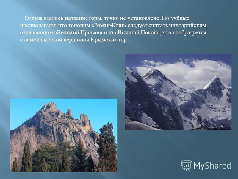 Откуда взялось название горы, точно не установлено. Но учёные предполагают, что топоним «Роман-Кош» следует считать индоарийским, означающим «Великий Привал» или «Высший Покой», что сообразуется с самой высокой вершиной Крымских гор.