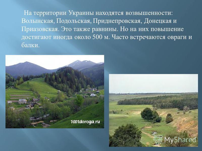 На территории Украины находятся возвышенности : Волынская, Подольская, Приднепровская, Донецкая и Приазовская. Это также равнины. Но на них повышение достигают иногда около 500 м. Часто встречаются овраги и балки.
