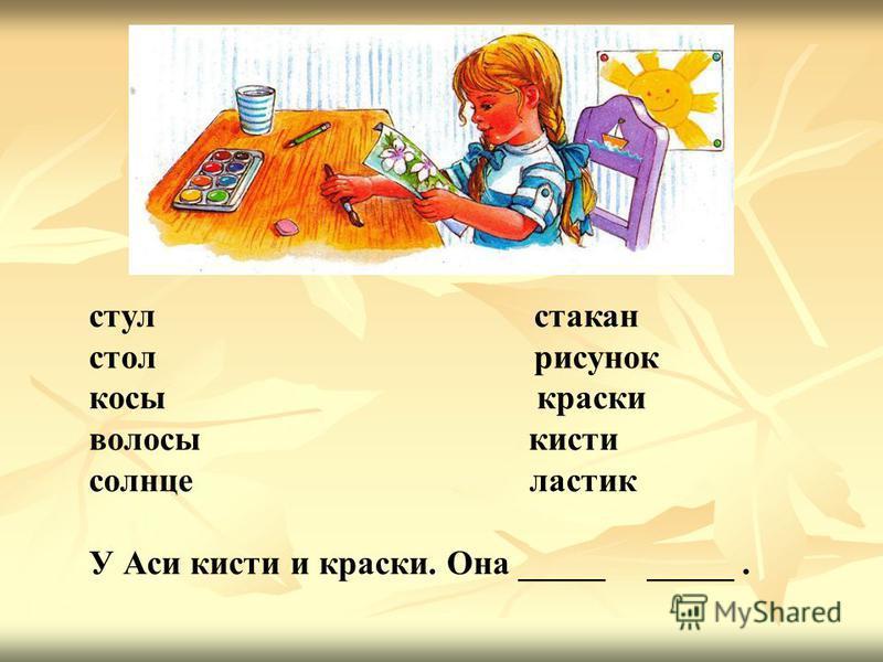 стул стакан стол рисунок косы краски волосы кисти солнце ластик У Аси кисти и краски. Она _____ _____.