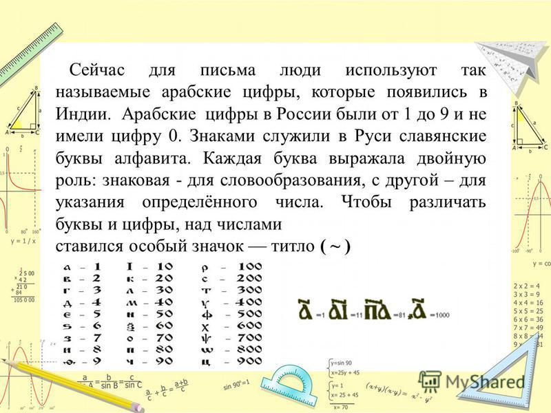 Сейчас для письма люди используют так называемые арабские цифры, которые появились в Индии. Арабские цифры в России были от 1 до 9 и не имели цифру 0. Знаками служили в Руси славянские буквы алфавита. Каждая буква выражала двойную роль: знаковая - дл