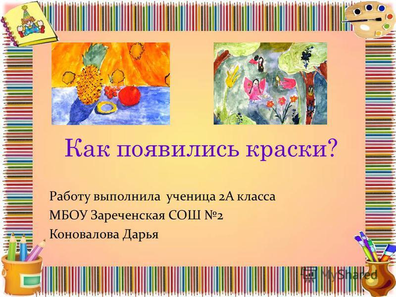 Как появились краски? Работу выполнила ученица 2А класса МБОУ Зареченская СОШ 2 Коновалова Дарья