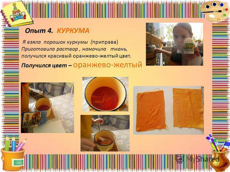 Опыт 4. КУРКУМА Я взяла порошок куркумы (приправа) Приготовила раствор, намочила ткань, получился красивый оранжево-желтый цвет. Получился цвет – оранжево-желтый