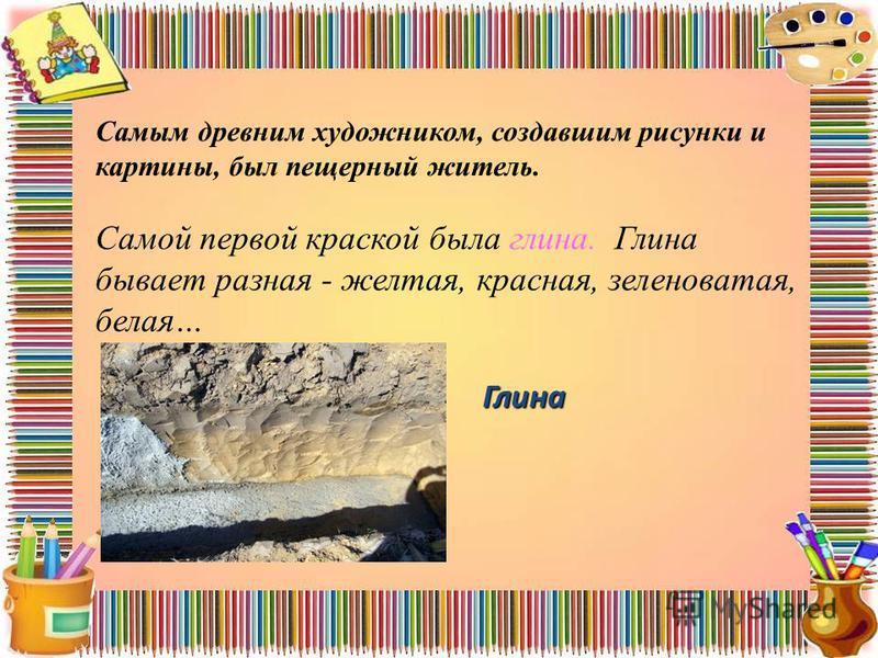 Глина Самым древним художником, создавшим рисунки и картины, был пещерный житель. Самой первой краской была глина. Глина бывает разная - желтая, красная, зеленоватая, белая…