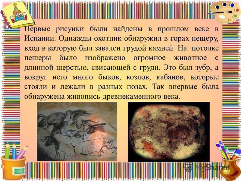 Первые рисунки были найдены в прошлом веке в Испании. Однажды охотник обнаружил в горах пещеру, вход в которую был завален грудой камней. На потолке пещеры было изображено огромное животное с длинной шерстью, свисающей с груди. Это был зубр, а вокруг