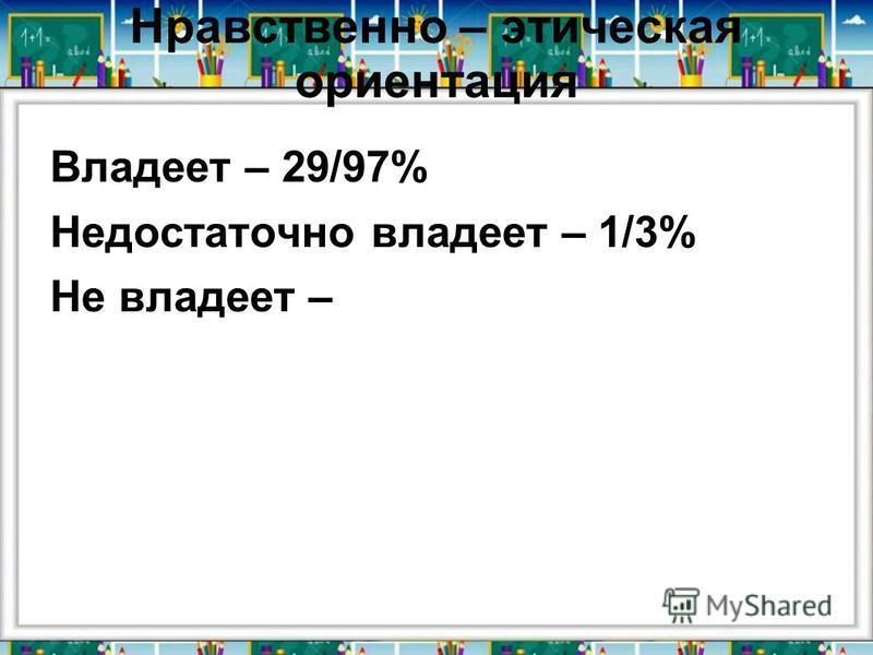 Нравственно – этическая ориентация Владеет – 29/97% Недостаточно владеет – 1/3% Не владеет –