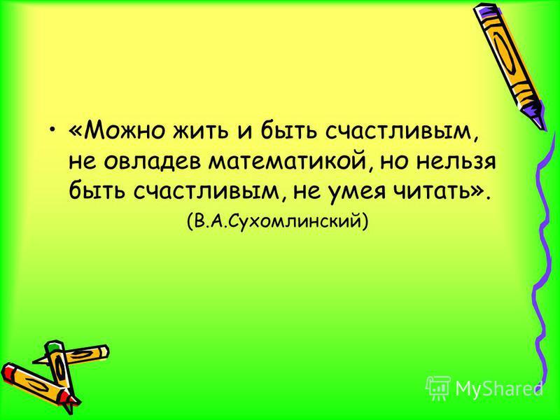 «Можно жить и быть счастливым, не овладев математикой, но нельзя быть счастливым, не умея читать». (В.А.Сухомлинский)