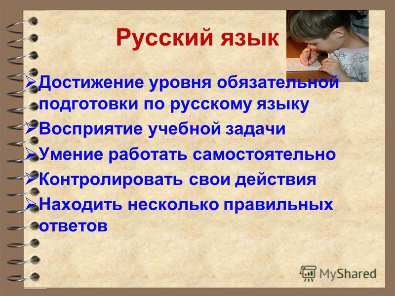 Русский язык Достижение уровня обязательной подготовки по русскому языку Восприятие учебной задачи Умение работать самостоятельно Контролировать свои действия Находить несколько правильных ответов
