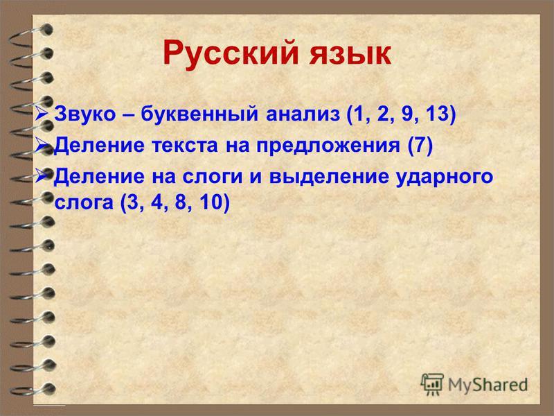 Русский язык Звуко – буквенный анализ (1, 2, 9, 13) Деление текста на предложения (7) Деление на слоги и выделение ударного слога (3, 4, 8, 10)