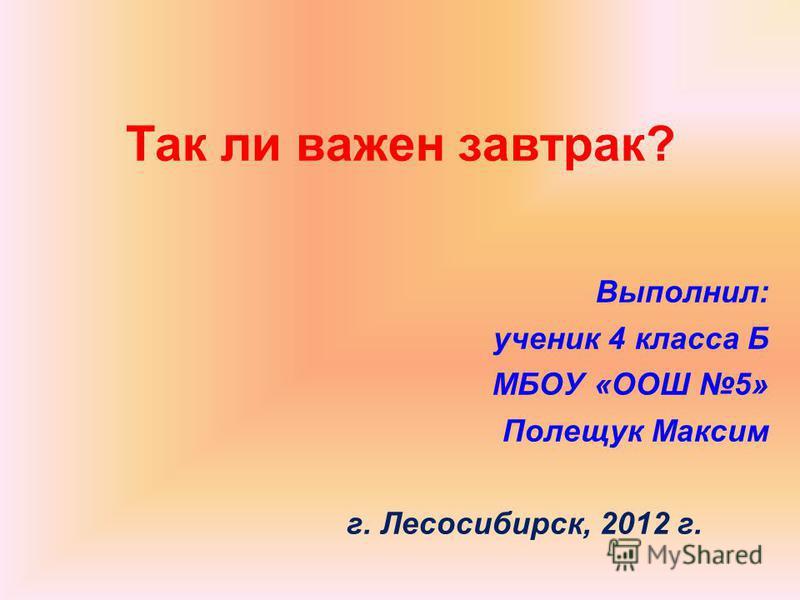 Так ли важен завтрак? Выполнил: ученик 4 класса Б МБОУ «ООШ 5» Полещук Максим г. Лесосибирск, 2012 г.
