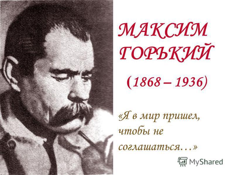 «Я в мир пришел, чтобы не соглашаться…» МАКСИМ ГОРЬКИЙ ( 1868 – 1936)