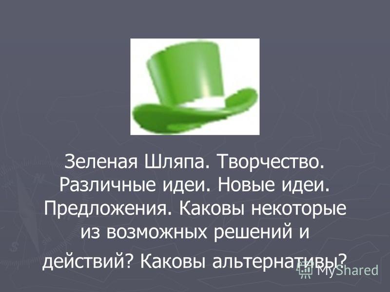 Зеленая Шляпа. Творчество. Различные идеи. Новые идеи. Предложения. Каковы некоторые из возможных решений и действий? Каковы альтернативы?