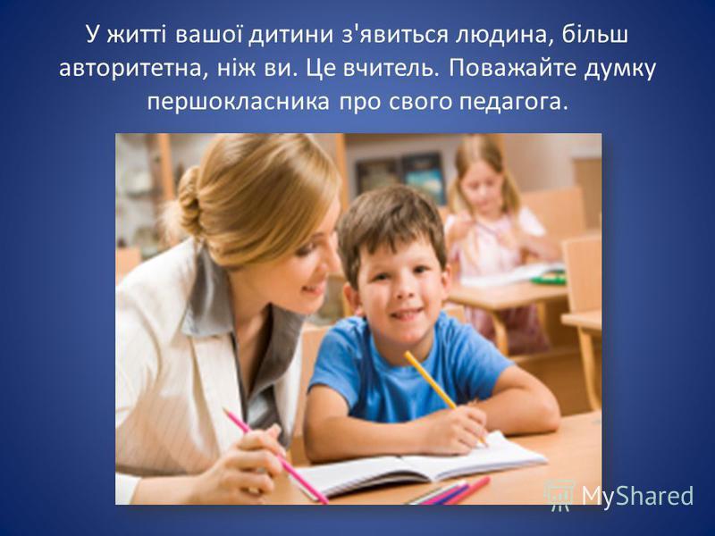У житті вашої дитини з'явиться людина, більш авторитетна, ніж ви. Це вчитель. Поважайте думку першокласника про свого педагога.