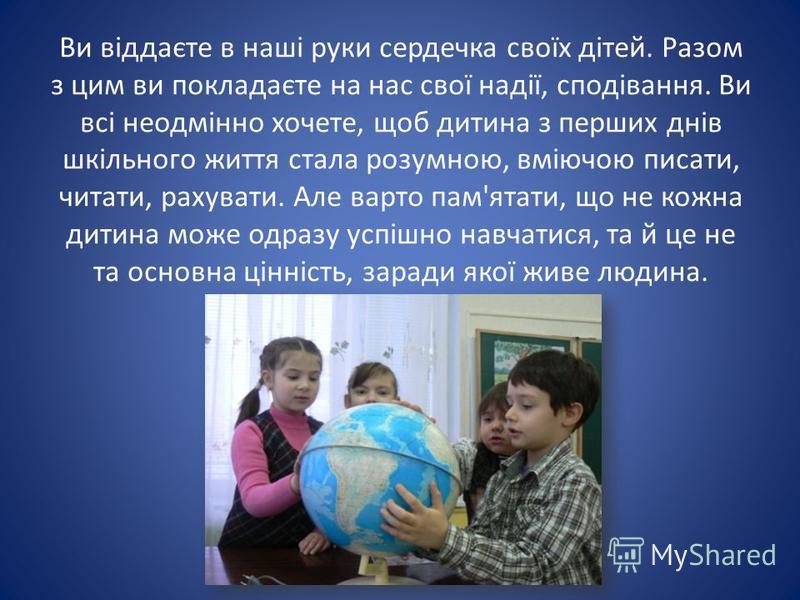 Ви віддаєте в наші руки сердечка своїх дітей. Разом з цим ви покладаєте на нас свої надії, сподівання. Ви всі неодмінно хочете, щоб дитина з перших днів шкільного життя стала розумною, вміючою писати, читати, рахувати. Але варто пам'ятати, що не кожн