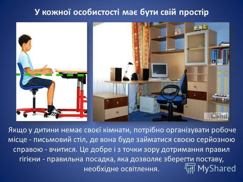 У кожної особистості має бути свій простір Якщо у дитини немає своєї кімнати, потрібно організувати робоче місце - письмовий стіл, де вона буде займатися своєю серйозною справою - вчитися. Це добре і з точки зору дотримання правил гігієни - правильна