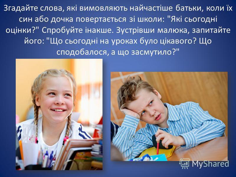 Згадайте слова, які вимовляють найчастіше батьки, коли їх син або дочка повертається зі школи: Які сьогодні оцінки? Спробуйте інакше. Зустрівши малюка, запитайте його: Що сьогодні на уроках було цікавого? Що сподобалося, а що засмутило?