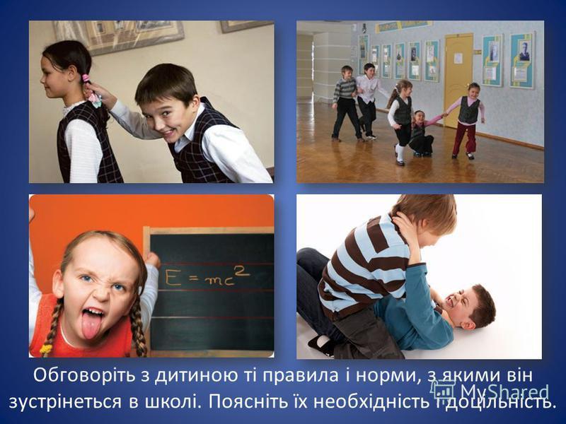 Обговоріть з дитиною ті правила і норми, з якими він зустрінеться в школі. Поясніть їх необхідність і доцільність.