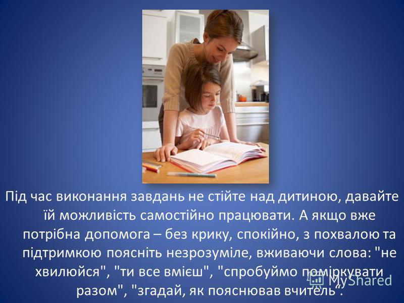 Під час виконання завдань не стійте над дитиною, давайте їй можливість самостійно працювати. А якщо вже потрібна допомога – без крику, спокійно, з похвалою та підтримкою поясніть незрозуміле, вживаючи слова:
