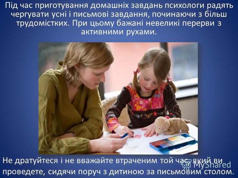 Не дратуйтеся і не вважайте втраченим той час, який ви проведете, сидячи поруч з дитиною за письмовим столом. Під час приготування домашніх завдань психологи радять чергувати усні і письмові завдання, починаючи з більш трудомістких. При цьому бажані