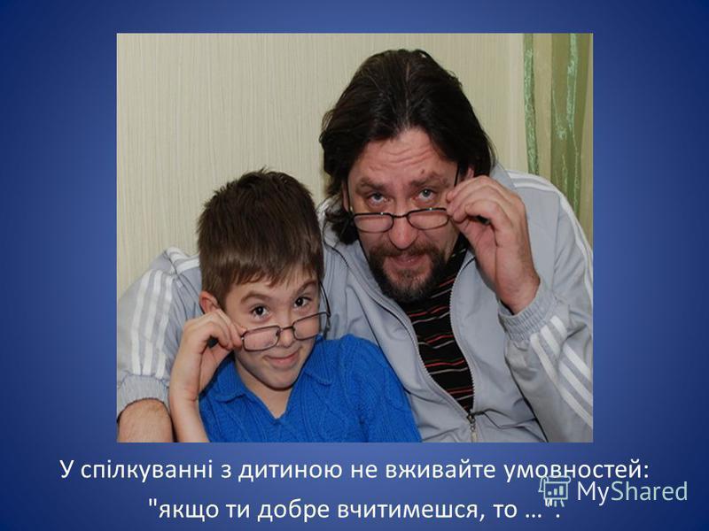 У спілкуванні з дитиною не вживайте умовностей: якщо ти добре вчитимешся, то ….