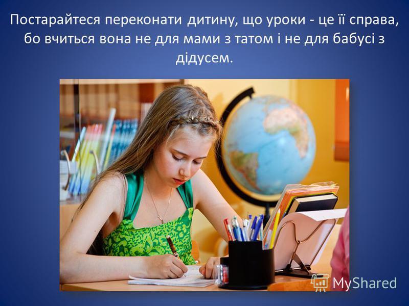 Постарайтеся переконати дитину, що уроки - це її справа, бо вчиться вона не для мами з татом і не для бабусі з дідусем.