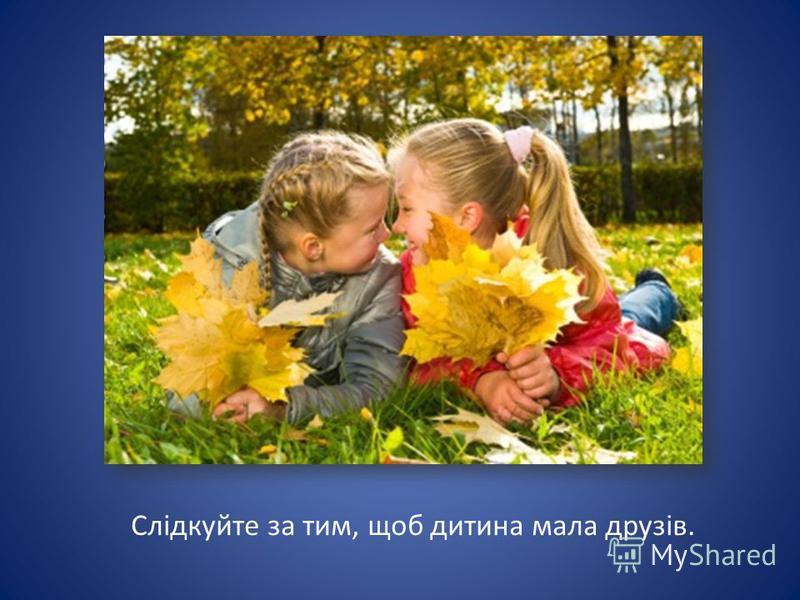 Слідкуйте за тим, щоб дитина мала друзів.