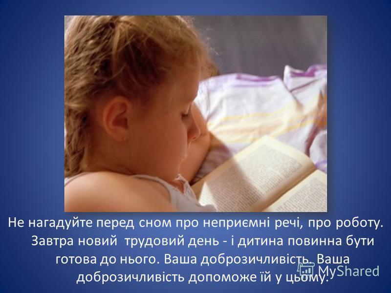 Не нагадуйте перед сном про неприємні речі, про роботу. Завтра новий трудовий день - і дитина повинна бути готова до нього. Ваша доброзичливість. Ваша доброзичливість допоможе їй у цьому.