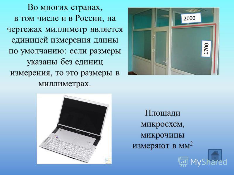 Во многих странах, в том числе и в России, на чертежах миллиметр является единицей измерения длины по умолчанию: если размеры указаны без единиц измерения, то это размеры в миллиметрах. 1700 2000 Площади микросхем, микрочипы измеряют в мм 2