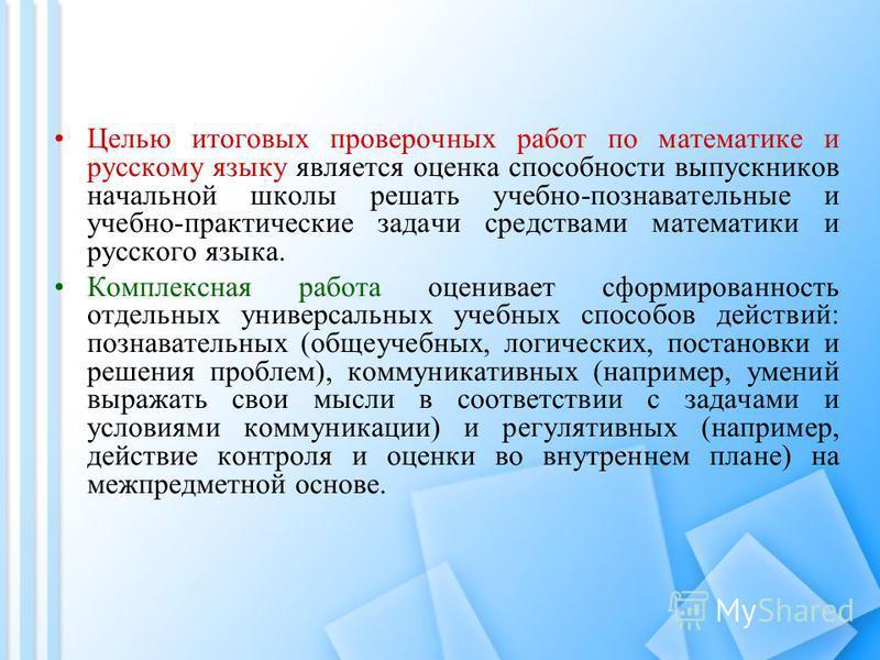 Целью итоговых проверочных работ по математике и русскому языку является оценка способности выпускников начальной школы решать учебно-познавательные и учебно-практические задачи средствами математики и русского языка. Комплексная работа оценивает сфо