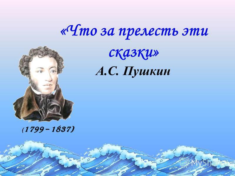 «Что за прелесть эти сказки» А.С. Пушкин ( 1799 – 1837)