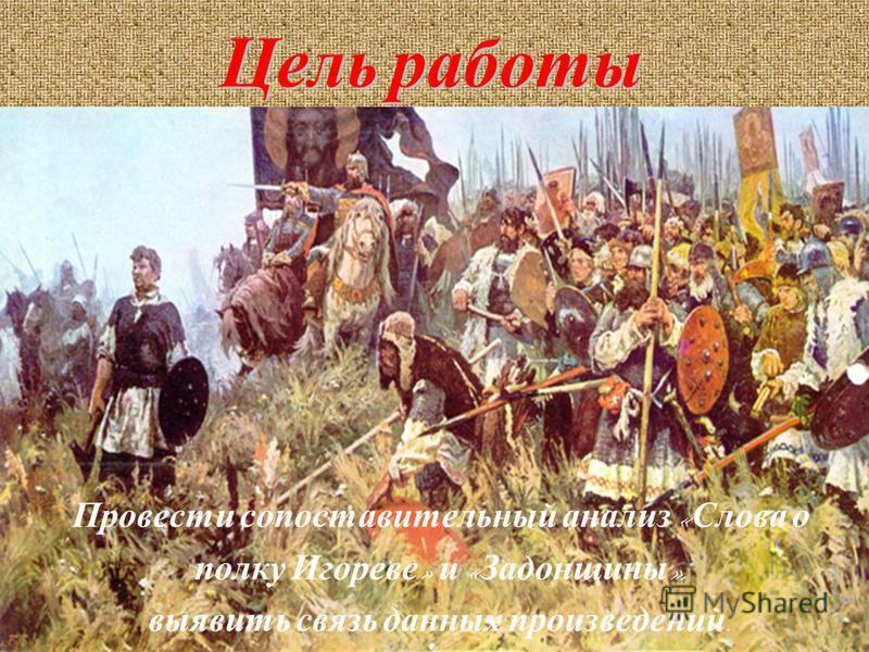 Цель работы Провести сопоставительный анализ « Слова о полку Игореве » и « Задонщины », выявить связь данных произведений.
