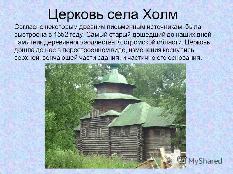 Церковь села Холм Согласно некоторым древним письменным источникам, была выстроена в 1552 году. Самый старый дошедший до наших дней памятник деревянного зодчества Костромской области. Церковь дошла до нас в перестроенном виде, изменения коснулись вер
