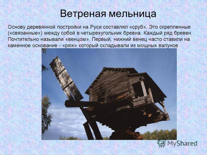 Ветреная мельница Основу деревянной постройки на Руси составлял «сруб». Это скрепленные («связанные») между собой в четырехугольник бревна. Каждый ряд бревен Почтительно называли «венцом». Первый, нижний венец часто ставили на каменное основание - «р