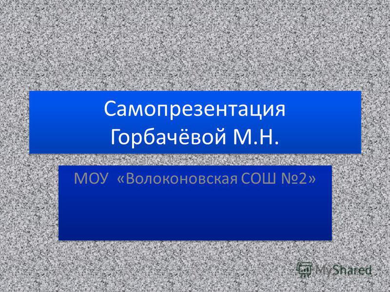 Самопрезентация Горбачёвой М.Н. МОУ «Волоконовская СОШ 2»