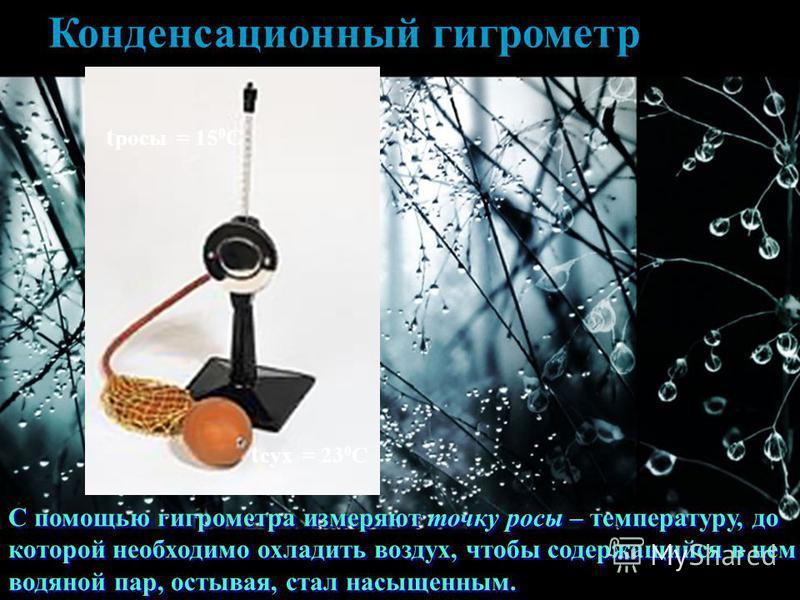 Конденсационный гигрометр С помощью гигрометра измеряют точку росы – температуру, до которой необходимо охладить воздух, чтобы содержащийся в нем водяной пар, остывая, стал насыщенным. t росы = 15 0 С t сух = 23 0 С