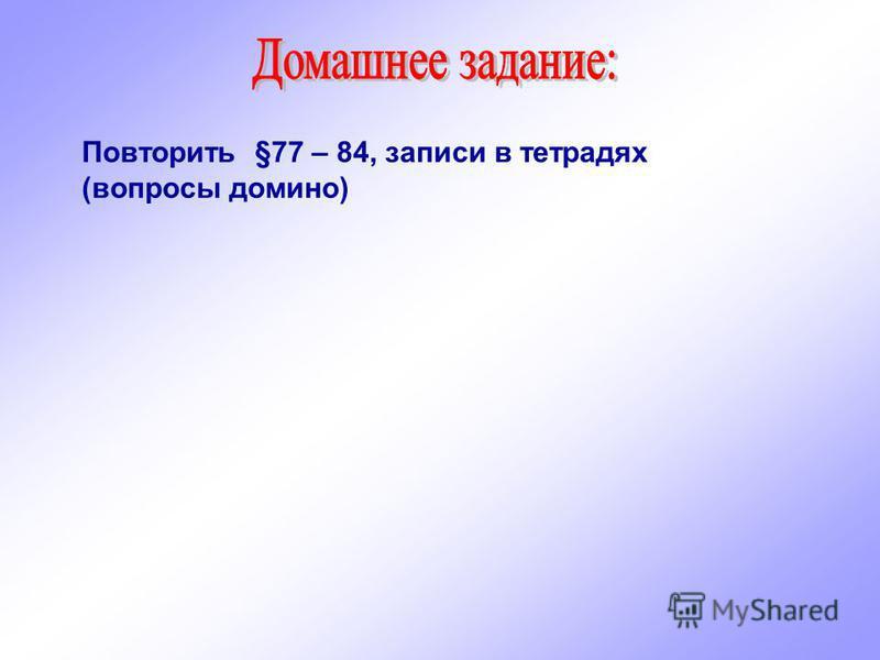 Повторить §77 – 84, записи в тетрадях (вопросы домино)