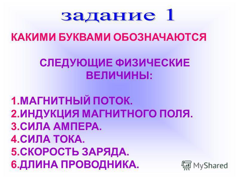 КАКИМИ БУКВАМИ ОБОЗНАЧАЮТСЯ СЛЕДУЮЩИЕ ФИЗИЧЕСКИЕ ВЕЛИЧИНЫ: 1. МАГНИТНЫЙ ПОТОК. 2. ИНДУКЦИЯ МАГНИТНОГО ПОЛЯ. 3. СИЛА АМПЕРА. 4. СИЛА ТОКА. 5. СКОРОСТЬ ЗАРЯДА. 6. ДЛИНА ПРОВОДНИКА.